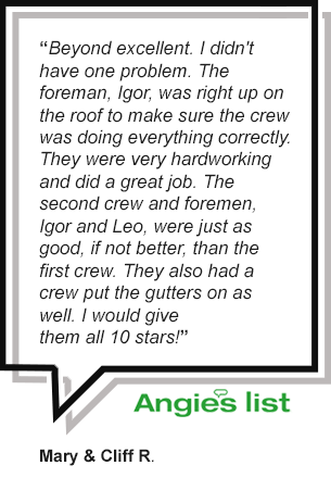"Angie's List Review - ""Beyond excellent. I didn't  have one problem. The  foreman, Igor, was right up on  the roof to make sure the crew  was doing everything correctly.  They were very hardworking  and did a great job. The  second crew and foremen,  Igor and Leo, were just as  good, if not better, than the  first crew. They also had a  crew put the gutters on as  well. I would give  them all 10 stars!""     - Mary & Cliff R."